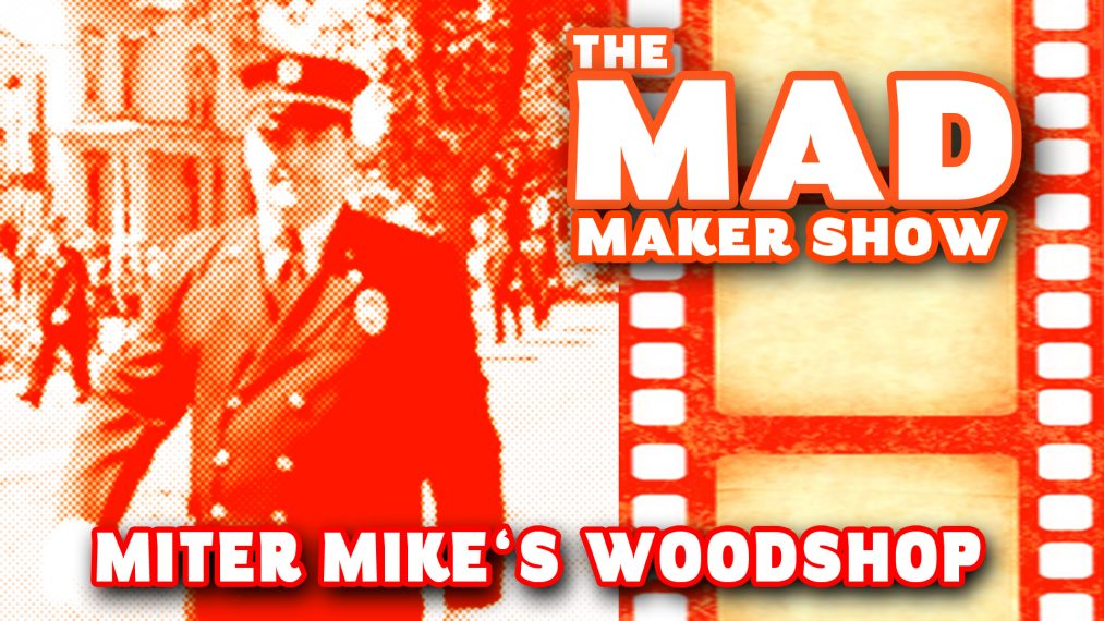 Ep5 The Mad Maker Show (Miter Mike's Woodshop)